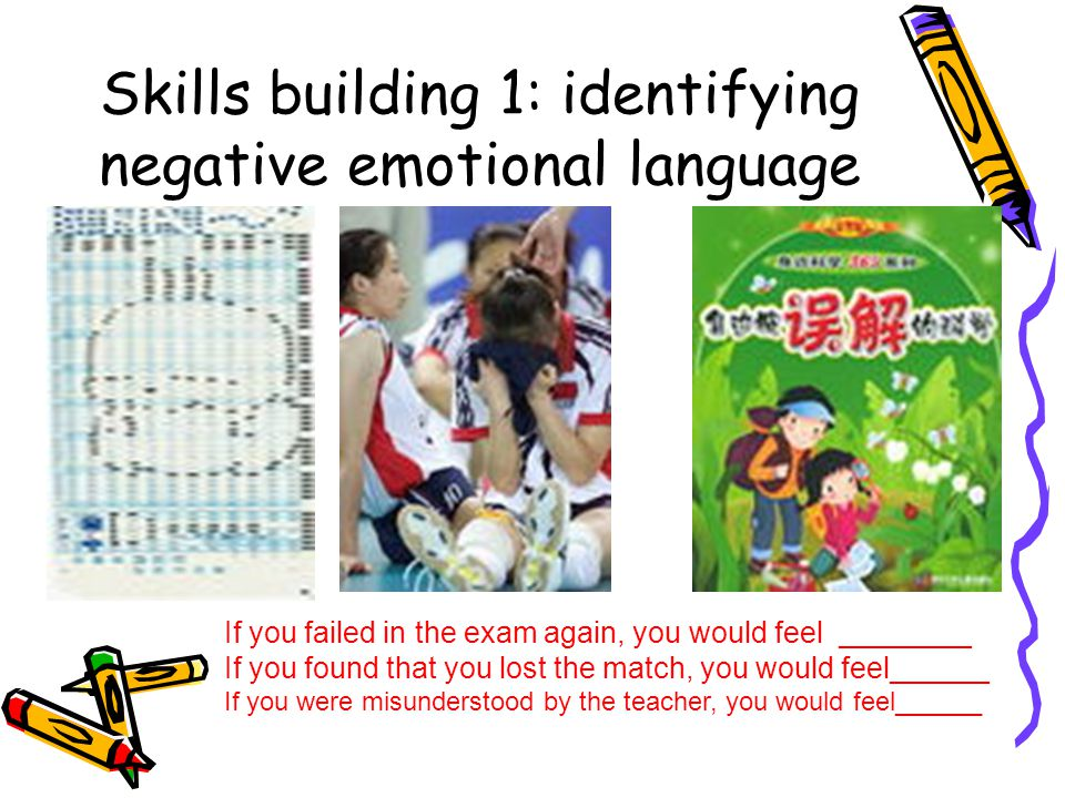 Skills building 1: identifying negative emotional language If you failed in the exam again, you would feel ________ If you found that you lost the mat