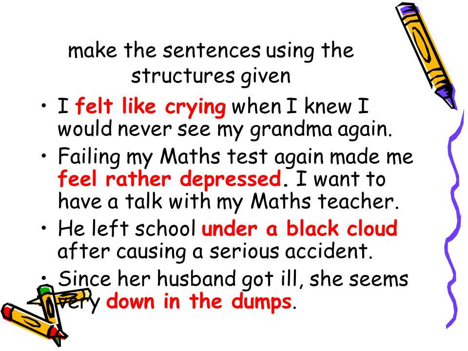 make the sentences using the structures given I felt like crying when I knew I would never see my grandma again. Failing my Maths test again made me f
