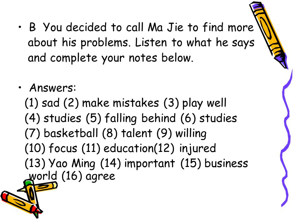 B You decided to call Ma Jie to find more about his problems. Listen to what he says and complete your notes below. Answers: (1) sad (2) make mistakes