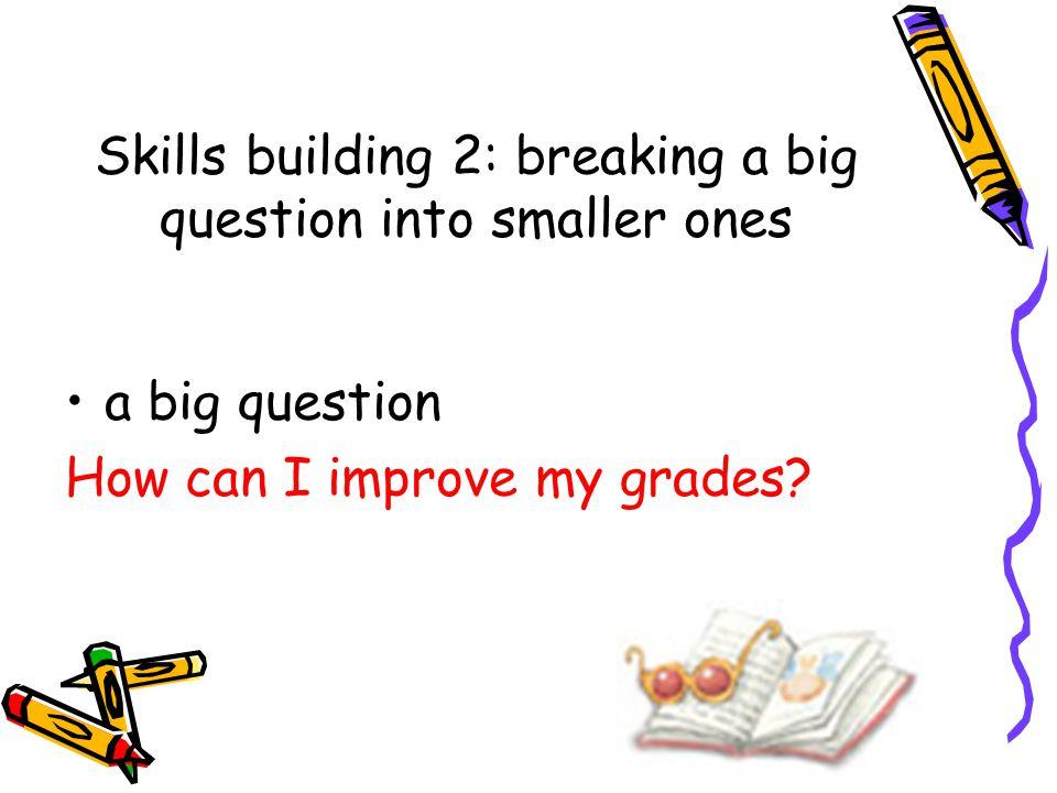 Skills building 2: breaking a big question into smaller ones a big question How can I improve my grades