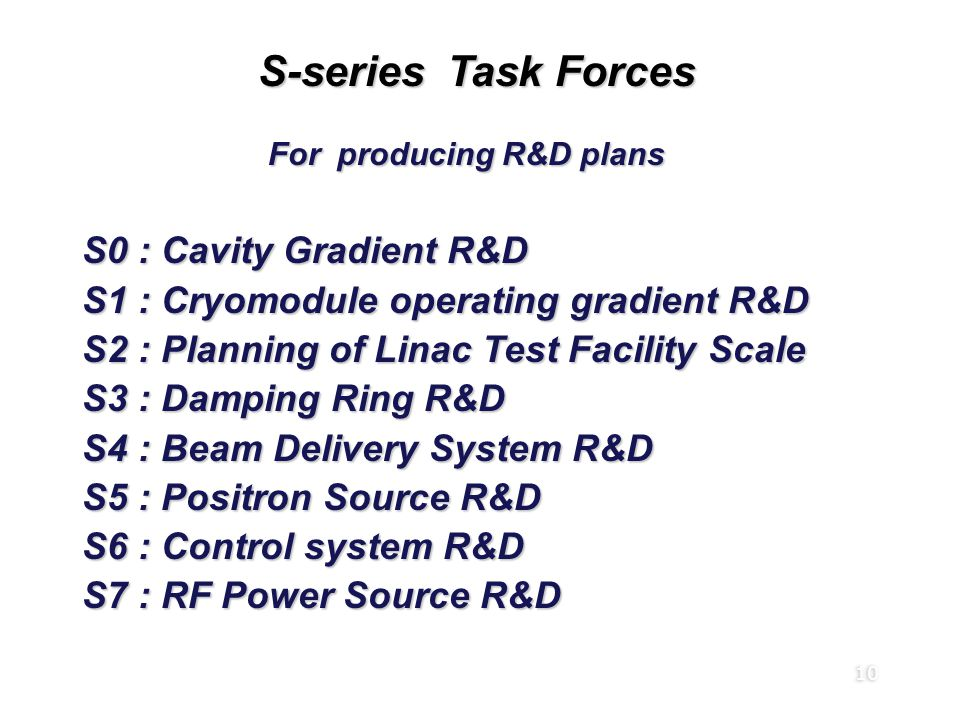 10 S-series Task Forces Global R&D Board (RDB) For producing R&D plans For producing R&D plans S0 : Cavity Gradient R&D S1 : Cryomodule operating grad