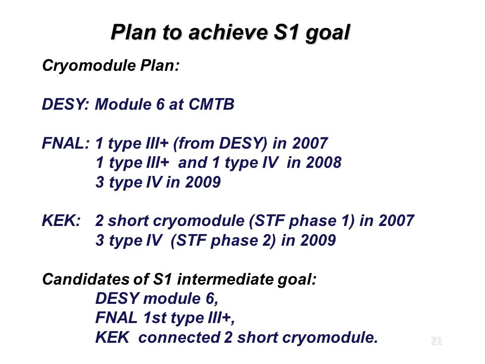 21 Plan to achieve S1 goal Cryomodule Plan: DESY: Module 6 at CMTB FNAL: 1 type III+ (from DESY) in 2007 1 type III+ and 1 type IV in 2008 3 type IV in 2009 KEK: 2 short cryomodule (STF phase 1) in 2007 3 type IV (STF phase 2) in 2009 Candidates of S1 intermediate goal: DESY module 6, FNAL 1st type III+, KEK connected 2 short cryomodule.