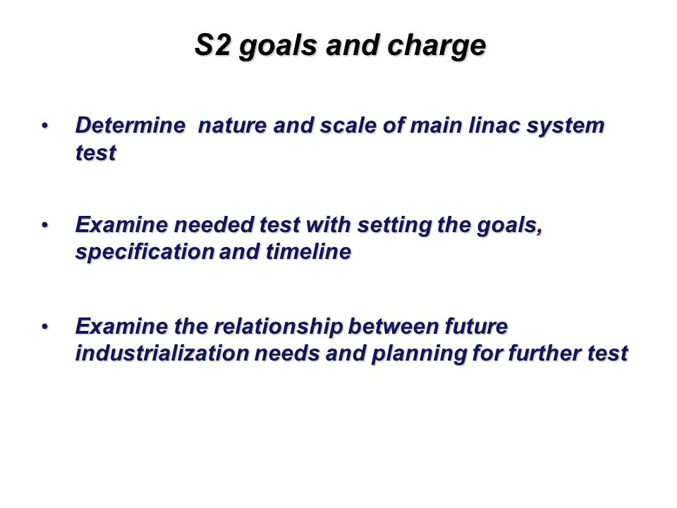 23 S2 goals and charge Determine nature and scale of main linac system test Determine nature and scale of main linac system test Examine needed test with setting the goals, specification and timeline Examine needed test with setting the goals, specification and timeline Examine the relationship between future industrialization needs and planning for further test Examine the relationship between future industrialization needs and planning for further test