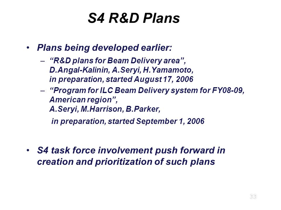 """33 Plans being developed earlier: –""""R&D plans for Beam Delivery area"""", D.Angal-Kalinin, A.Seryi, H.Yamamoto, in preparation, started August 17, 2006 –"""