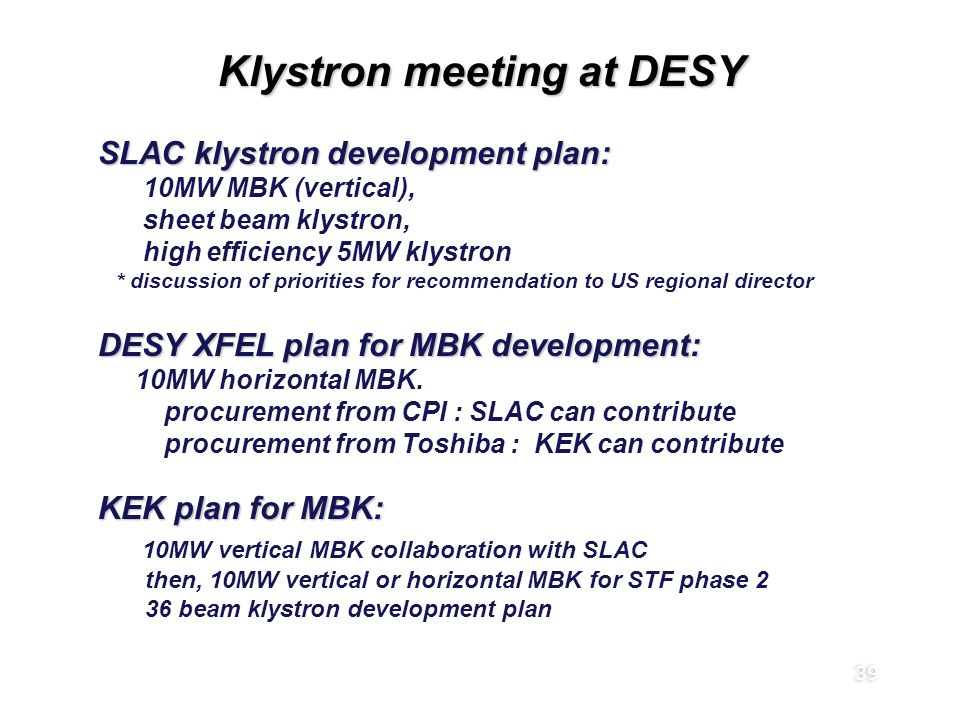 39 Klystron meeting at DESY SLAC klystron development plan: 10MW MBK (vertical), sheet beam klystron, high efficiency 5MW klystron * discussion of priorities for recommendation to US regional director DESY XFEL plan for MBK development: 10MW horizontal MBK.