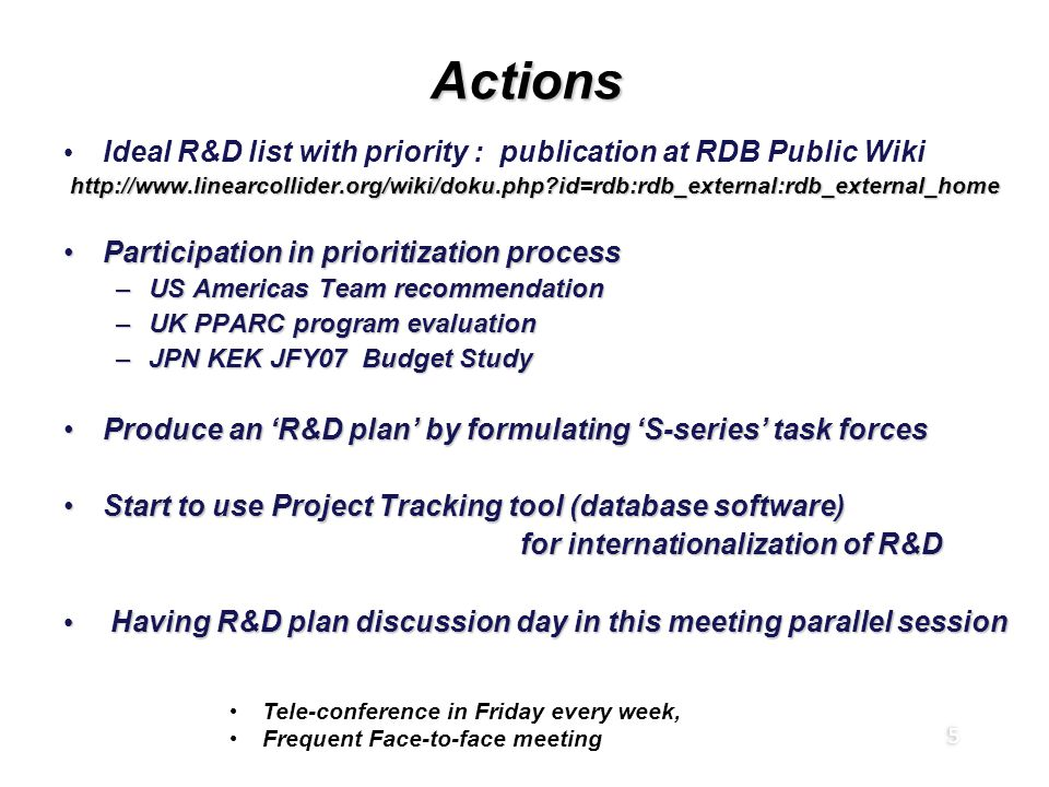 5 ActionsActions Ideal R&D list with priority : publication at RDB Public Wiki http://www.linearcollider.org/wiki/doku.php?id=rdb:rdb_external:rdb_external_home http://www.linearcollider.org/wiki/doku.php?id=rdb:rdb_external:rdb_external_home Participation in prioritization processParticipation in prioritization process –US Americas Team recommendation –UK PPARC program evaluation –JPN KEK JFY07 Budget Study Produce an 'R&D plan' by formulating 'S-series' task forcesProduce an 'R&D plan' by formulating 'S-series' task forces Start to use Project Tracking tool (database software)Start to use Project Tracking tool (database software) for internationalization of R&D for internationalization of R&D Having R&D plan discussion day in this meeting parallel session Having R&D plan discussion day in this meeting parallel session Ideal R&D list with priority : publication at RDB Public Wiki http://www.linearcollider.org/wiki/doku.php?id=rdb:rdb_external:rdb_external_home http://www.linearcollider.org/wiki/doku.php?id=rdb:rdb_external:rdb_external_home Participation in prioritization processParticipation in prioritization process –US Americas Team recommendation –UK PPARC program evaluation –JPN KEK JFY07 Budget Study Produce an 'R&D plan' by formulating 'S-series' task forcesProduce an 'R&D plan' by formulating 'S-series' task forces Start to use Project Tracking tool (database software)Start to use Project Tracking tool (database software) for internationalization of R&D for internationalization of R&D Having R&D plan discussion day in this meeting parallel session Having R&D plan discussion day in this meeting parallel session Tele-conference in Friday every week, Frequent Face-to-face meeting