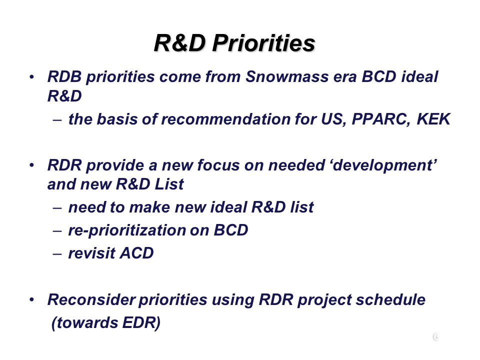 6 R&D Priorities RDB priorities come from Snowmass era BCD ideal R&D –the basis of recommendation for US, PPARC, KEK RDR provide a new focus on needed