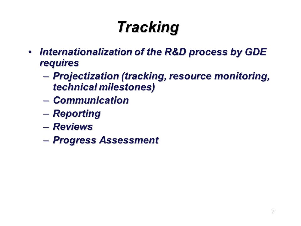 7 TrackingTracking Internationalization of the R&D process by GDE requiresInternationalization of the R&D process by GDE requires –Projectization (tracking, resource monitoring, technical milestones) –Communication –Reporting –Reviews –Progress Assessment Internationalization of the R&D process by GDE requiresInternationalization of the R&D process by GDE requires –Projectization (tracking, resource monitoring, technical milestones) –Communication –Reporting –Reviews –Progress Assessment