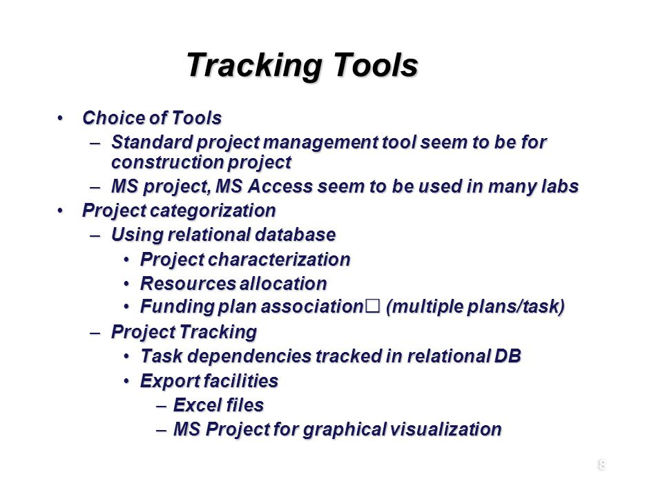 8 Tracking Tools Choice of ToolsChoice of Tools –Standard project management tool seem to be for construction project –MS project, MS Access seem to be used in many labs Project categorizationProject categorization –Using relational database Project characterizationProject characterization Resources allocationResources allocation Funding plan association (multiple plans/task)Funding plan association (multiple plans/task) –Project Tracking Task dependencies tracked in relational DBTask dependencies tracked in relational DB Export facilitiesExport facilities –Excel files –MS Project for graphical visualization Choice of ToolsChoice of Tools –Standard project management tool seem to be for construction project –MS project, MS Access seem to be used in many labs Project categorizationProject categorization –Using relational database Project characterizationProject characterization Resources allocationResources allocation Funding plan association (multiple plans/task)Funding plan association (multiple plans/task) –Project Tracking Task dependencies tracked in relational DBTask dependencies tracked in relational DB Export facilitiesExport facilities –Excel files –MS Project for graphical visualization