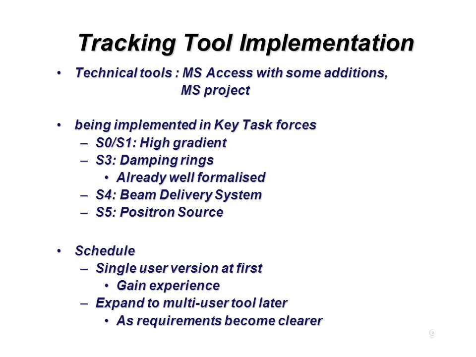 9 Tracking Tool Implementation Technical tools : MS Access with some additions,Technical tools : MS Access with some additions, MS project MS project being implemented in Key Task forcesbeing implemented in Key Task forces –S0/S1: High gradient –S3: Damping rings Already well formalisedAlready well formalised –S4: Beam Delivery System –S5: Positron Source ScheduleSchedule –Single user version at first Gain experienceGain experience –Expand to multi-user tool later As requirements become clearerAs requirements become clearer Technical tools : MS Access with some additions,Technical tools : MS Access with some additions, MS project MS project being implemented in Key Task forcesbeing implemented in Key Task forces –S0/S1: High gradient –S3: Damping rings Already well formalisedAlready well formalised –S4: Beam Delivery System –S5: Positron Source ScheduleSchedule –Single user version at first Gain experienceGain experience –Expand to multi-user tool later As requirements become clearerAs requirements become clearer