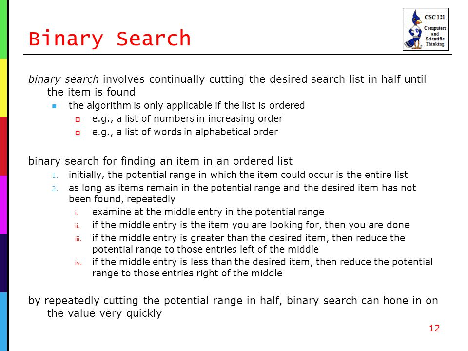 Binary Search binary search involves continually cutting the desired search list in half until the item is found the algorithm is only applicable if the list is ordered  e.g., a list of numbers in increasing order  e.g., a list of words in alphabetical order binary search for finding an item in an ordered list 1.