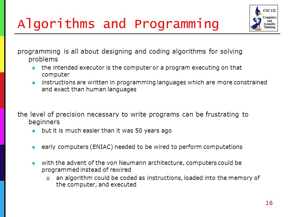 Algorithms and Programming programming is all about designing and coding algorithms for solving problems the intended executor is the computer or a program executing on that computer instructions are written in programming languages which are more constrained and exact than human languages the level of precision necessary to write programs can be frustrating to beginners but it is much easier than it was 50 years ago early computers (ENIAC) needed to be wired to perform computations with the advent of the von Neumann architecture, computers could be programmed instead of rewired  an algorithm could be coded as instructions, loaded into the memory of the computer, and executed 16