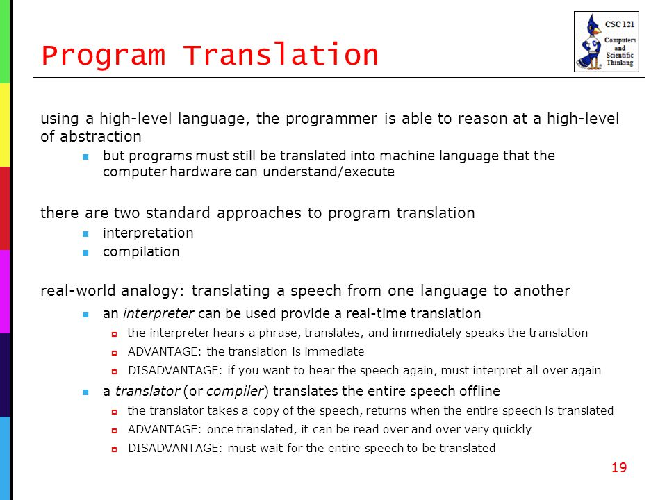 Program Translation using a high-level language, the programmer is able to reason at a high-level of abstraction but programs must still be translated into machine language that the computer hardware can understand/execute there are two standard approaches to program translation interpretation compilation real-world analogy: translating a speech from one language to another an interpreter can be used provide a real-time translation  the interpreter hears a phrase, translates, and immediately speaks the translation  ADVANTAGE: the translation is immediate  DISADVANTAGE: if you want to hear the speech again, must interpret all over again a translator (or compiler) translates the entire speech offline  the translator takes a copy of the speech, returns when the entire speech is translated  ADVANTAGE: once translated, it can be read over and over very quickly  DISADVANTAGE: must wait for the entire speech to be translated 19