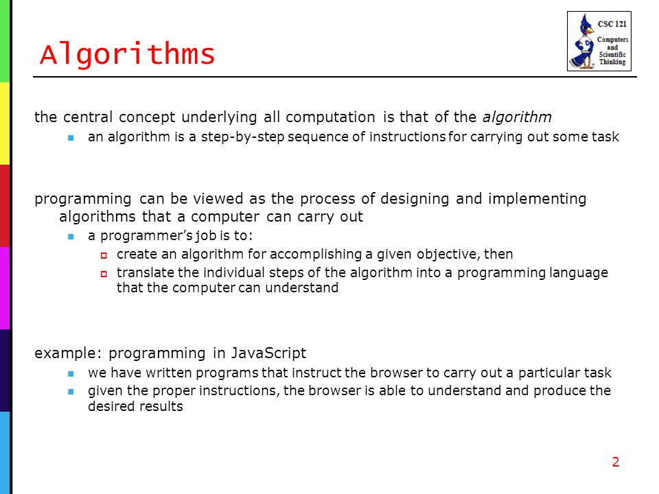 Algorithms the central concept underlying all computation is that of the algorithm an algorithm is a step-by-step sequence of instructions for carrying out some task programming can be viewed as the process of designing and implementing algorithms that a computer can carry out a programmer's job is to:  create an algorithm for accomplishing a given objective, then  translate the individual steps of the algorithm into a programming language that the computer can understand 2 example: programming in JavaScript we have written programs that instruct the browser to carry out a particular task given the proper instructions, the browser is able to understand and produce the desired results