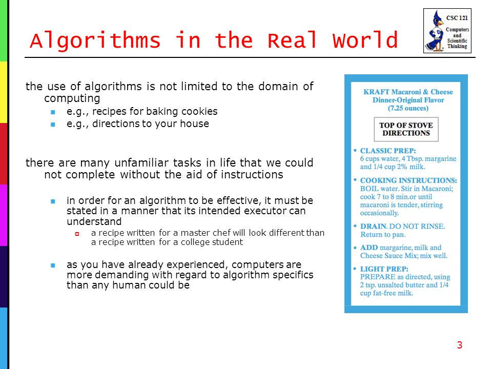 Algorithms in the Real World the use of algorithms is not limited to the domain of computing e.g., recipes for baking cookies e.g., directions to your house there are many unfamiliar tasks in life that we could not complete without the aid of instructions in order for an algorithm to be effective, it must be stated in a manner that its intended executor can understand  a recipe written for a master chef will look different than a recipe written for a college student as you have already experienced, computers are more demanding with regard to algorithm specifics than any human could be 3