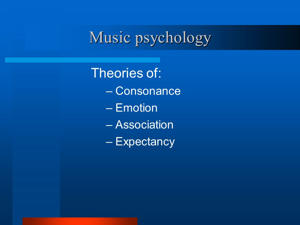 Music psychology Theories of: –Consonance –Emotion –Association –Expectancy