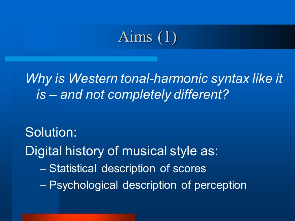 Aims (1) Why is Western tonal-harmonic syntax like it is – and not completely different.