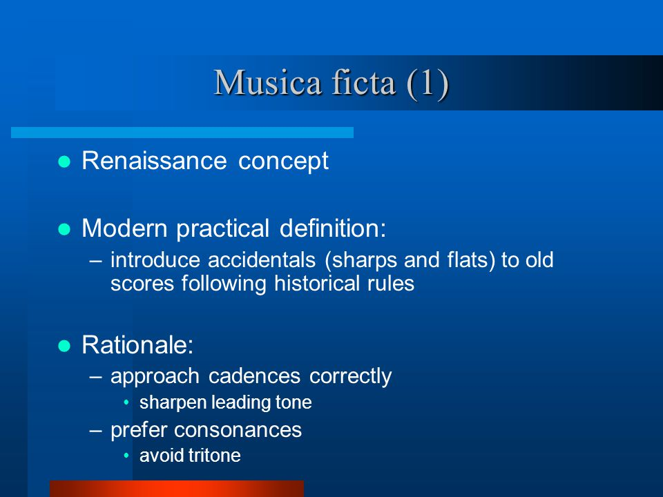 Musica ficta (1) Renaissance concept Modern practical definition: –introduce accidentals (sharps and flats) to old scores following historical rules Rationale: –approach cadences correctly sharpen leading tone –prefer consonances avoid tritone