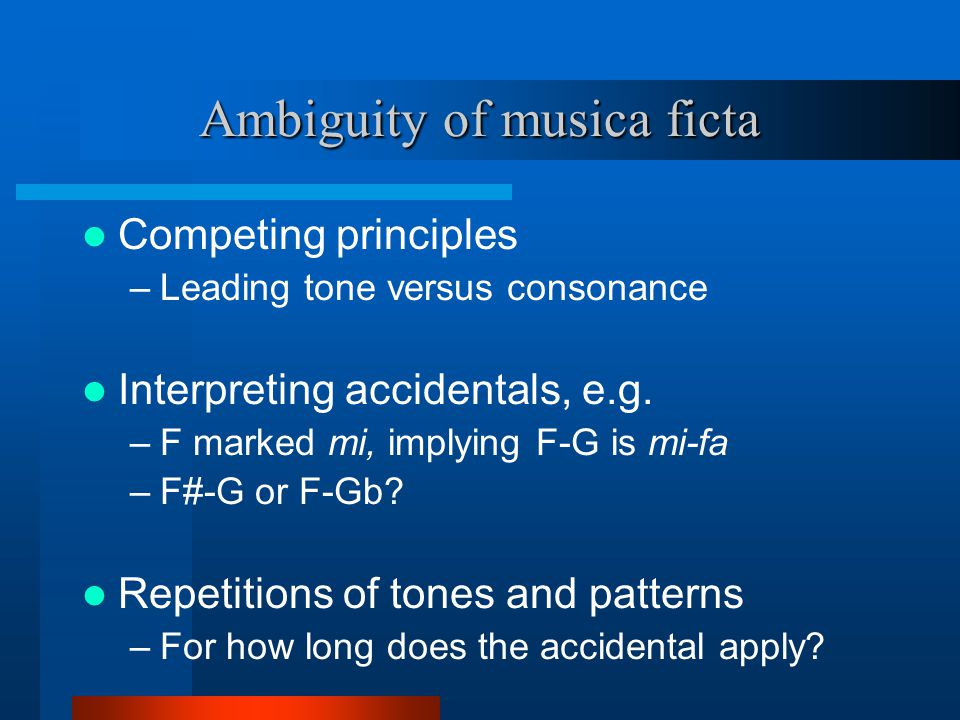 Ambiguity of musica ficta Competing principles –Leading tone versus consonance Interpreting accidentals, e.g.