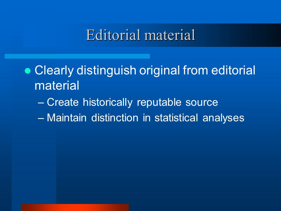 Editorial material Clearly distinguish original from editorial material –Create historically reputable source –Maintain distinction in statistical analyses