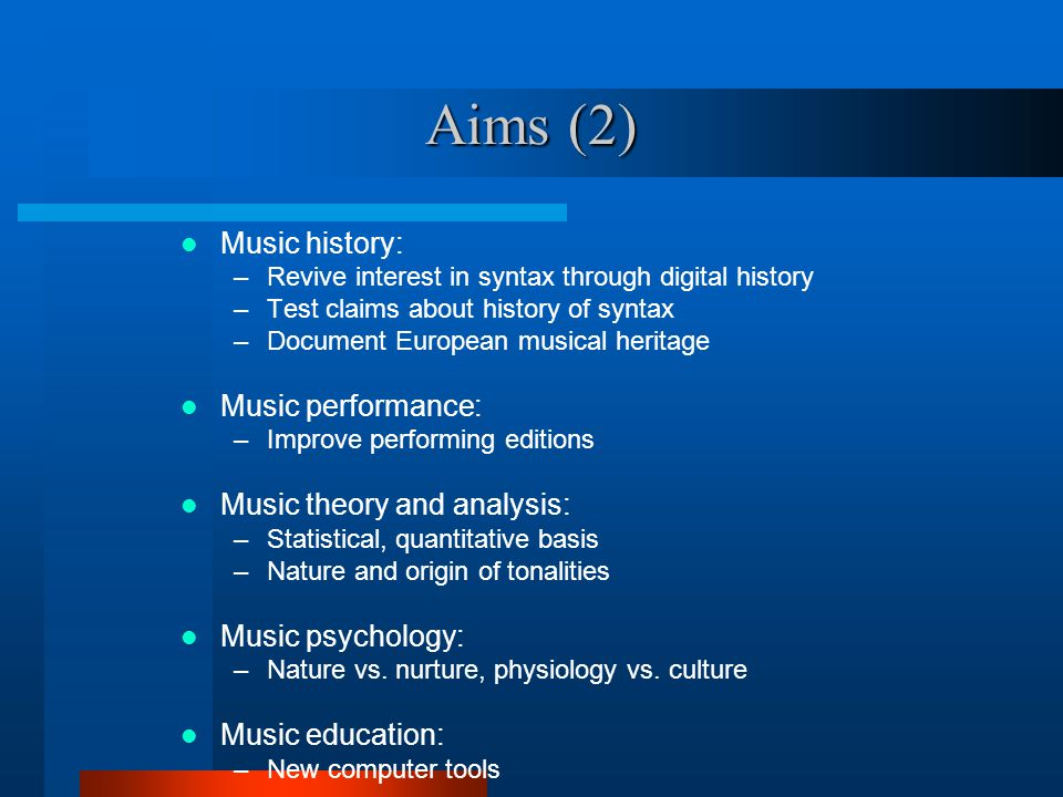 Aims (2) Music history: –Revive interest in syntax through digital history –Test claims about history of syntax –Document European musical heritage Music performance: –Improve performing editions Music theory and analysis: –Statistical, quantitative basis –Nature and origin of tonalities Music psychology: –Nature vs.