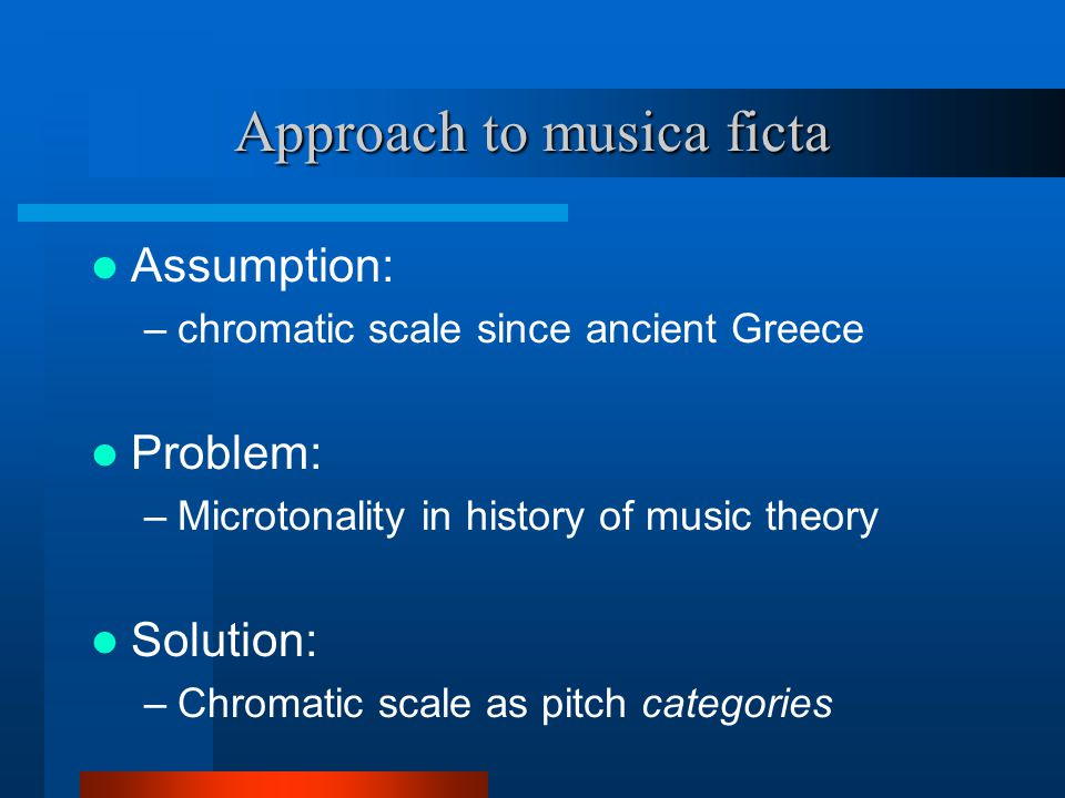Approach to musica ficta Assumption: –chromatic scale since ancient Greece Problem: –Microtonality in history of music theory Solution: –Chromatic scale as pitch categories