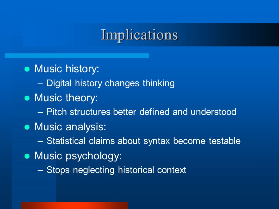 Implications Music history: –Digital history changes thinking Music theory: –Pitch structures better defined and understood Music analysis: –Statistical claims about syntax become testable Music psychology: –Stops neglecting historical context