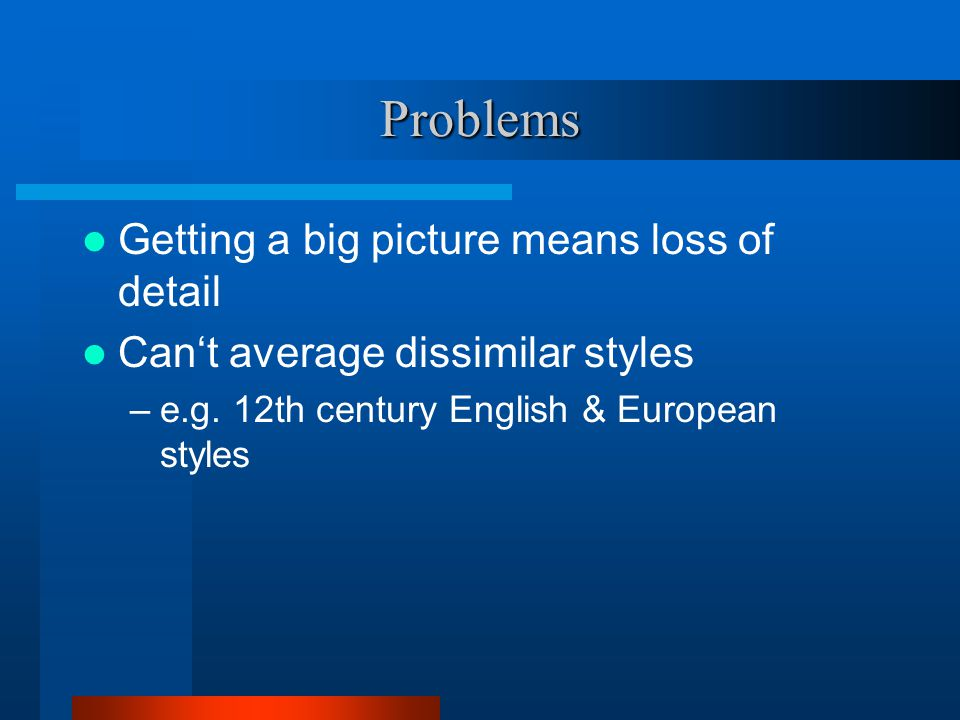 Problems Getting a big picture means loss of detail Can't average dissimilar styles –e.g.