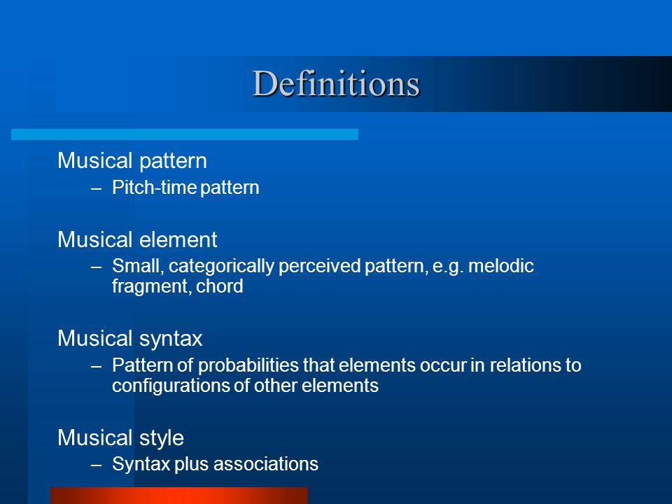 Definitions Musical pattern –Pitch-time pattern Musical element –Small, categorically perceived pattern, e.g.