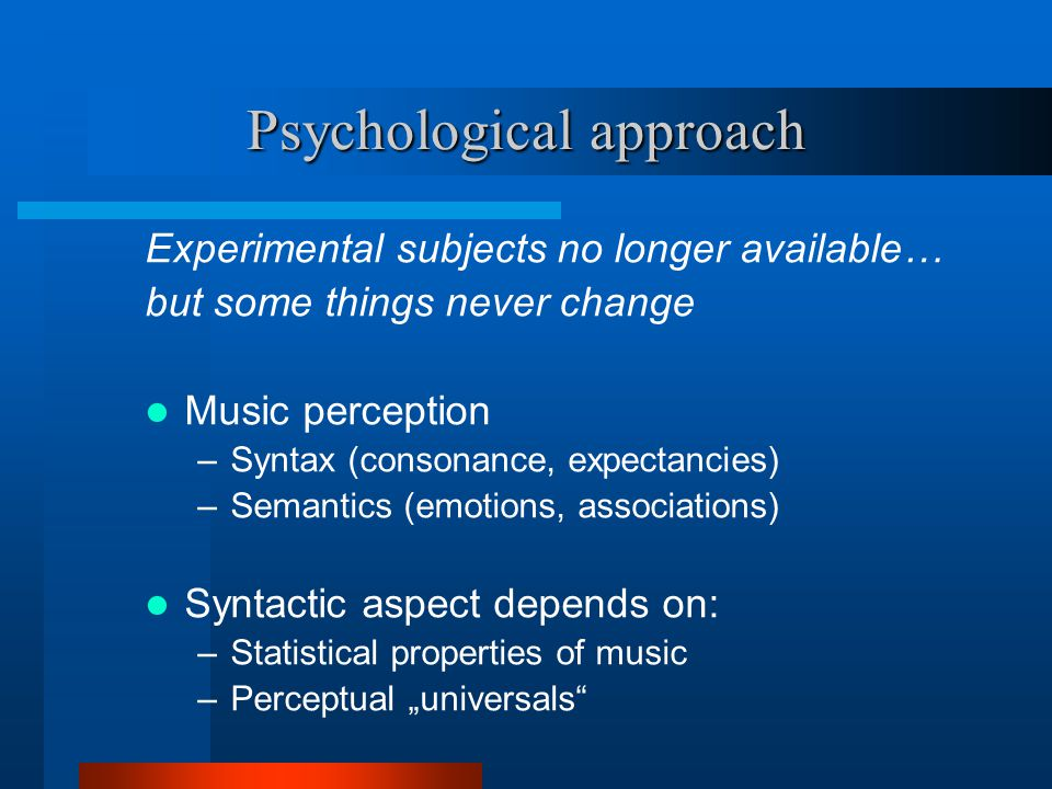 "Psychological approach Experimental subjects no longer available… but some things never change Music perception –Syntax (consonance, expectancies) –Semantics (emotions, associations) Syntactic aspect depends on: –Statistical properties of music –Perceptual ""universals"