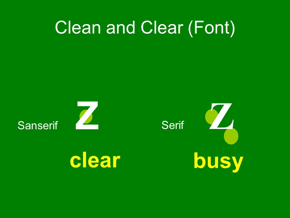 Serif fonts are difficult to read on screen Sanserif fonts are clearer Italics are difficult to read on screen Normal or bold fonts are clearer Instead, use colors to emphasise Use no more than 2 different font types per slide, and no more than 4 per show Font Type: Clean and Clear