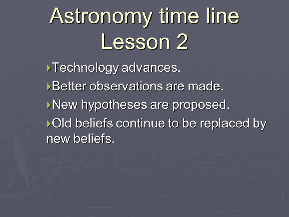 Astronomy time line Lesson 2  Technology advances.  Better observations are made.  New hypotheses are proposed.  Old beliefs continue to be replac