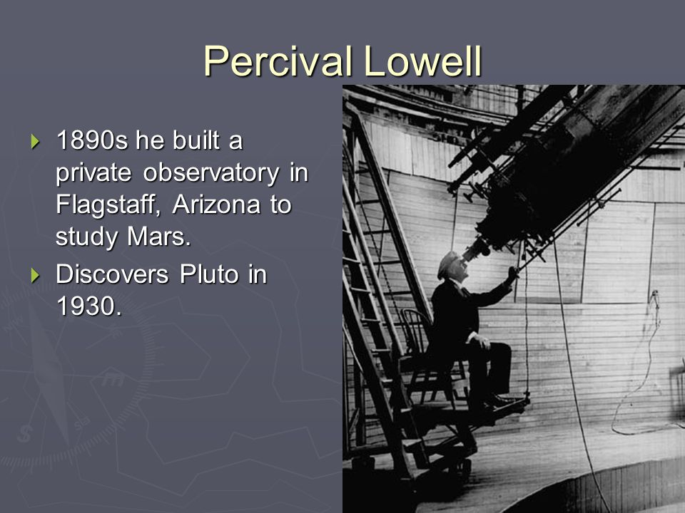 Percival Lowell  1890s he built a private observatory in Flagstaff, Arizona to study Mars.  Discovers Pluto in 1930.