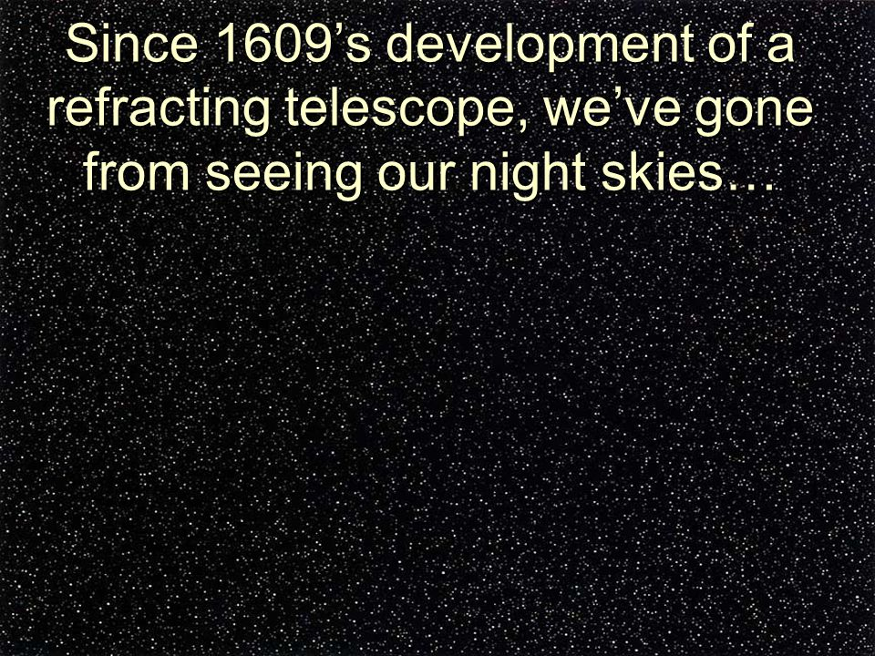 Since 1609's development of a refracting telescope, we've gone from seeing our night skies…