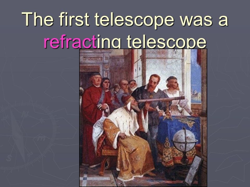 The first telescope was a refracting telescope