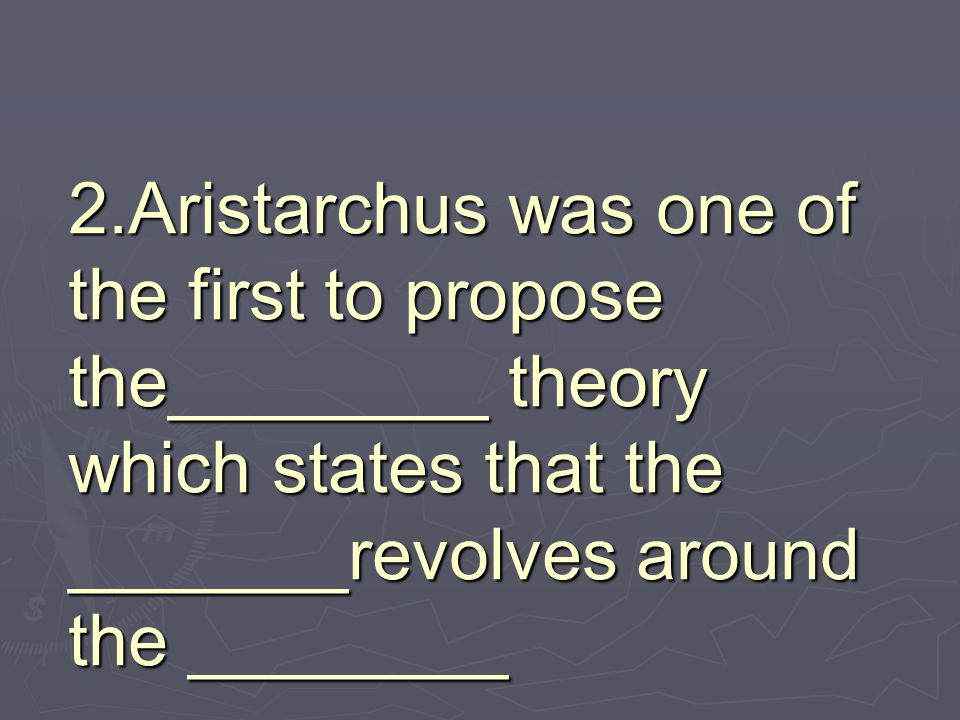 2.Aristarchus was one of the first to propose the________ theory which states that the _______revolves around the ________