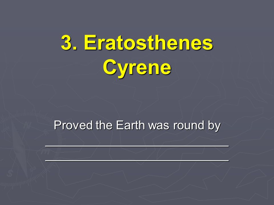 3. Eratosthenes Cyrene Proved the Earth was round by ___________________________ ___________________________