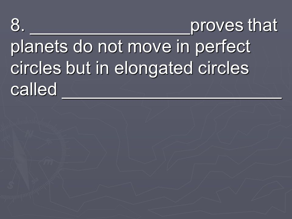 8. ________________proves that planets do not move in perfect circles but in elongated circles called ______________________