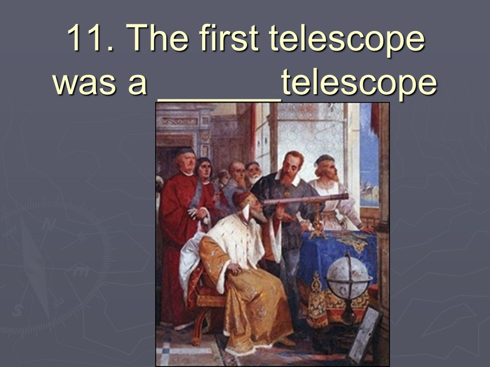 11. The first telescope was a ______telescope