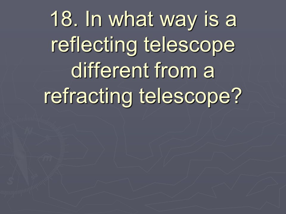 18. In what way is a reflecting telescope different from a refracting telescope?
