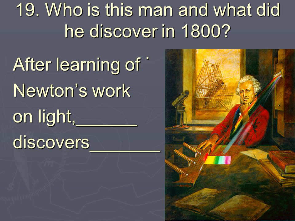 19. Who is this man and what did he discover in 1800?. After learning of Newton's work on light,______ discovers_______