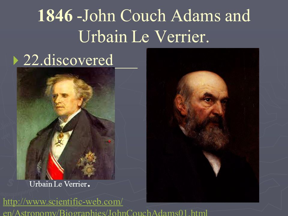 1846 -John Couch Adams and Urbain Le Verrier.   22.discovered___ ___ ???????. Urbain Le Verrier. http://www.scientific-web.com/ en/Astronomy/Biograp