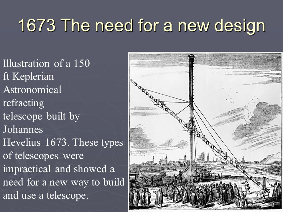 1673 The need for a new design Illustration of a 150 ft Keplerian Astronomical refracting telescope built by Johannes Hevelius 1673. These types of te
