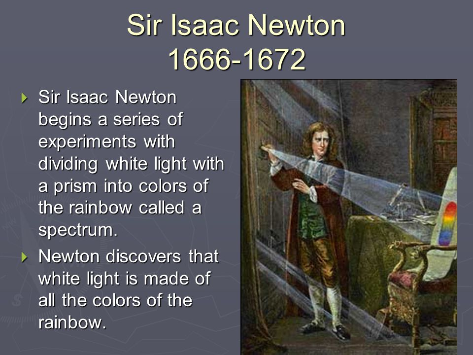 Sir Isaac Newton 1666-1672  Sir Isaac Newton begins a series of experiments with dividing white light with a prism into colors of the rainbow called
