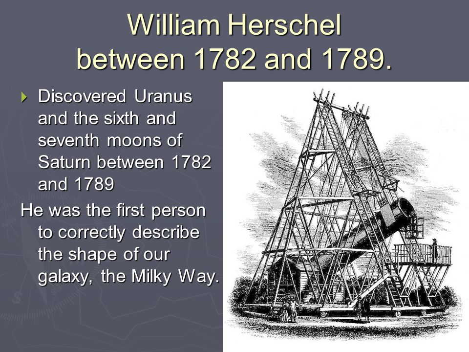 William Herschel between 1782 and 1789.  Discovered Uranus and the sixth and seventh moons of Saturn between 1782 and 1789 He was the first person to