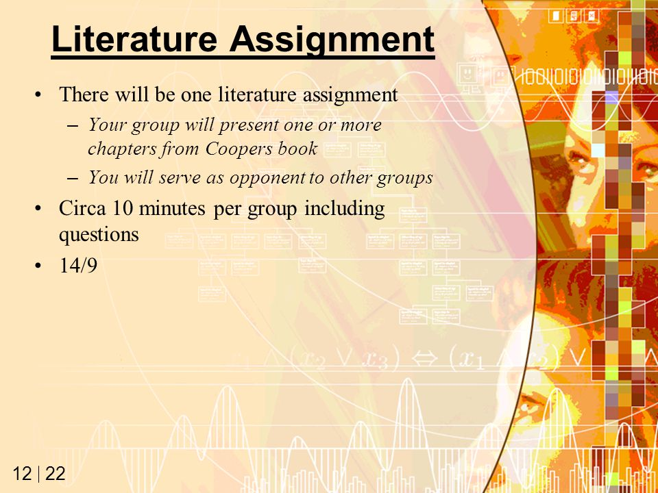 22 12 Literature Assignment There will be one literature assignment –Your group will present one or more chapters from Coopers book –You will serve as opponent to other groups Circa 10 minutes per group including questions 14/9