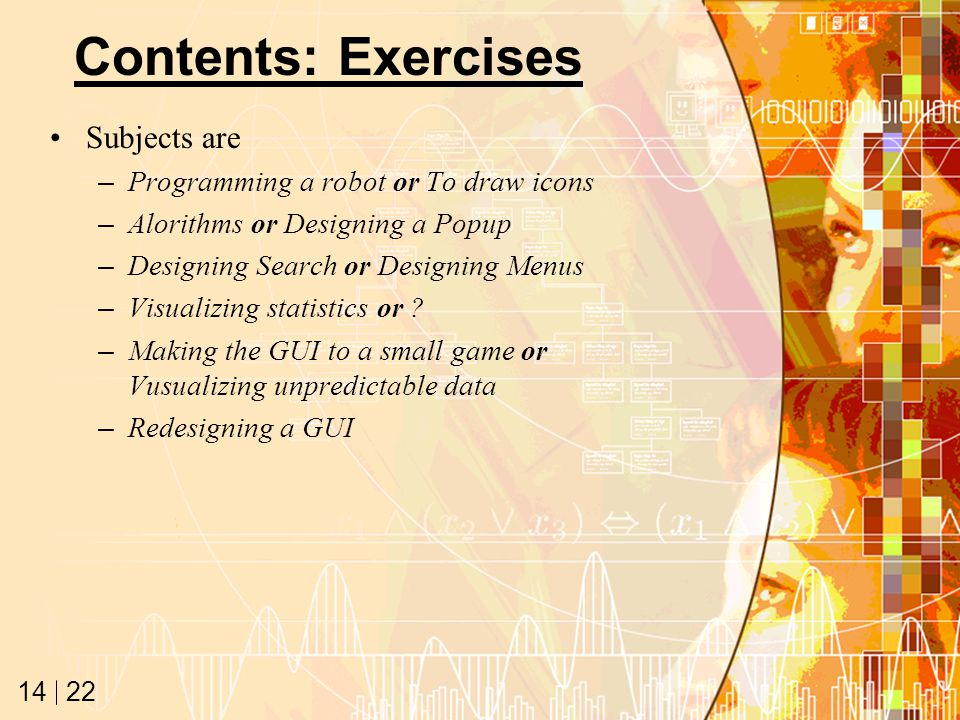 22 14 Contents: Exercises Subjects are –Programming a robot or To draw icons –Alorithms or Designing a Popup –Designing Search or Designing Menus –Visualizing statistics or .