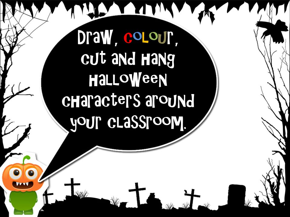 Draw, colour, cut and hang halloween characters around your classroom.