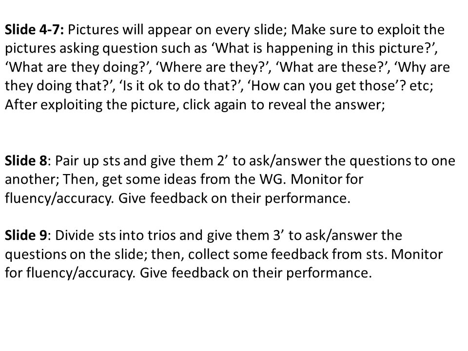 Slide 4-7: Pictures will appear on every slide; Make sure to exploit the pictures asking question such as 'What is happening in this picture ', 'What are they doing ', 'Where are they ', 'What are these ', 'Why are they doing that ', 'Is it ok to do that ', 'How can you get those'.