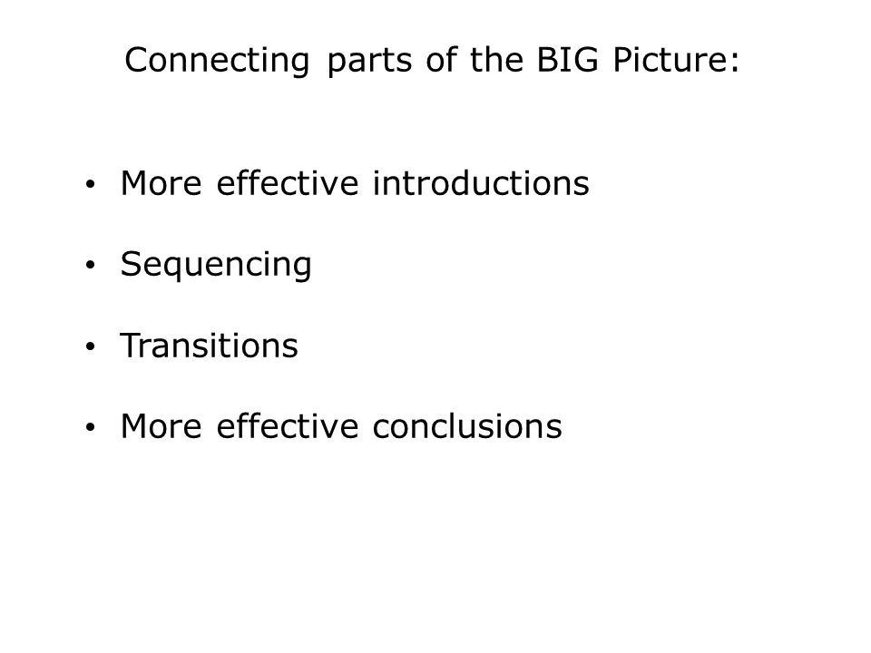 Connecting parts of the BIG Picture: More effective introductions Sequencing Transitions More effective conclusions